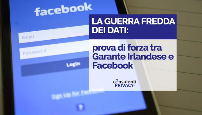 La guerra fredda dei dati: prova di forza tra Garante Irlandese e Facebook
